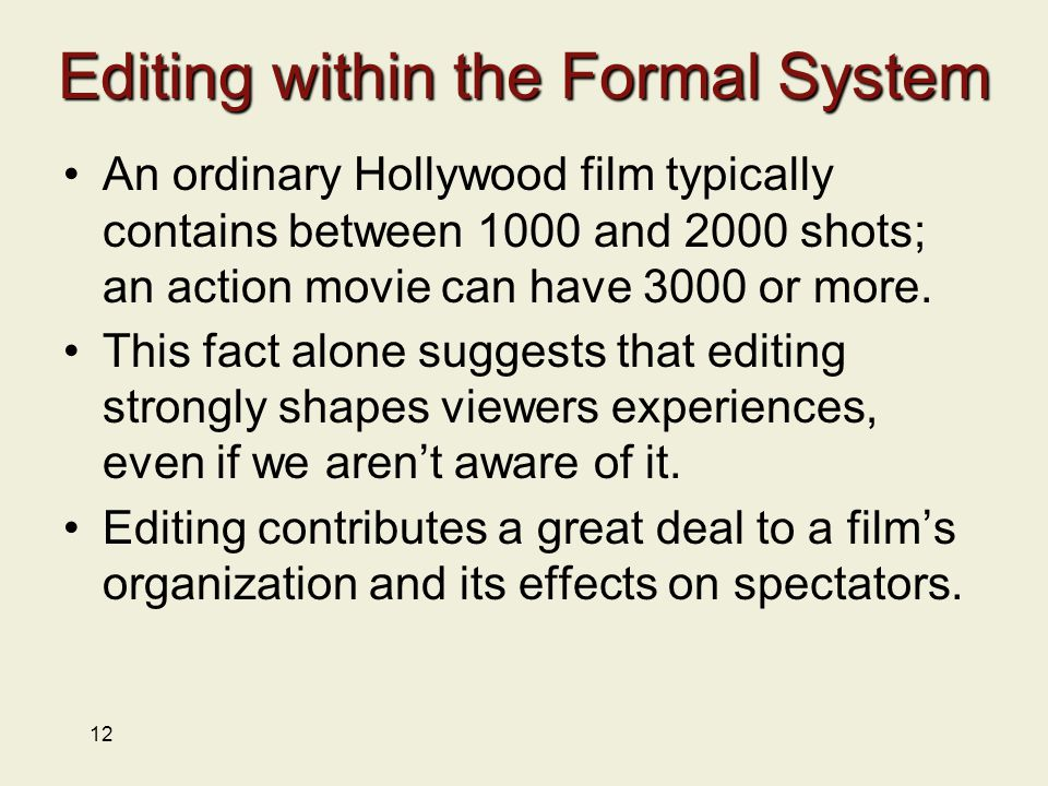 12 Editing within the Formal System An ordinary Hollywood film typically contains between 1000 and 2000 shots; an action movie can have 3000 or more.