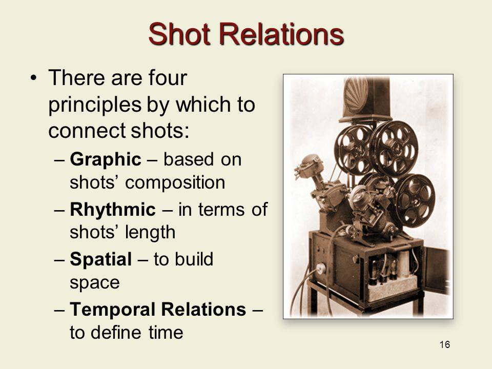Shot Relations There are four principles by which to connect shots: –Graphic – based on shots' composition –Rhythmic – in terms of shots' length –Spatial – to build space –Temporal Relations – to define time 16
