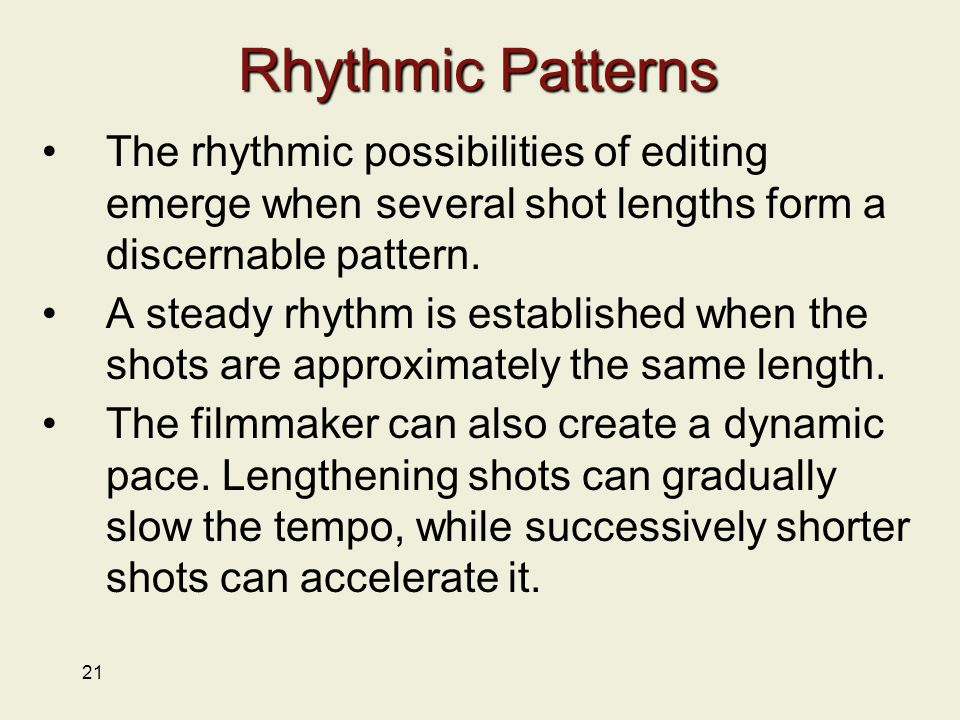 21 Rhythmic Patterns The rhythmic possibilities of editing emerge when several shot lengths form a discernable pattern.