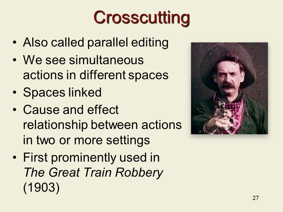 Crosscutting Also called parallel editing We see simultaneous actions in different spaces Spaces linked Cause and effect relationship between actions in two or more settings First prominently used in The Great Train Robbery (1903) 27