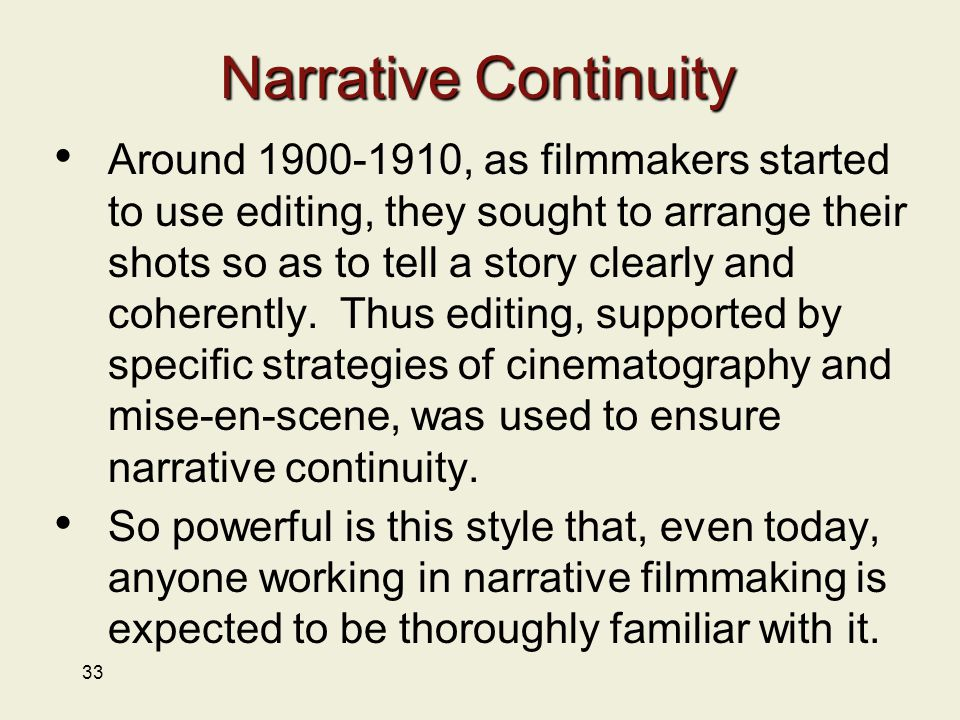 33 Narrative Continuity Around 1900-1910, as filmmakers started to use editing, they sought to arrange their shots so as to tell a story clearly and coherently.