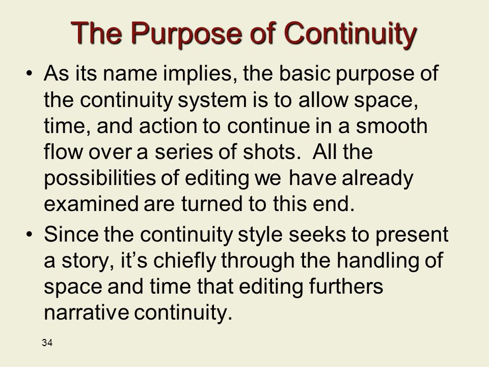34 The Purpose of Continuity As its name implies, the basic purpose of the continuity system is to allow space, time, and action to continue in a smooth flow over a series of shots.