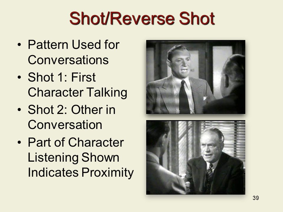 Shot/Reverse Shot Pattern Used for Conversations Shot 1: First Character Talking Shot 2: Other in Conversation Part of Character Listening Shown Indicates Proximity 39