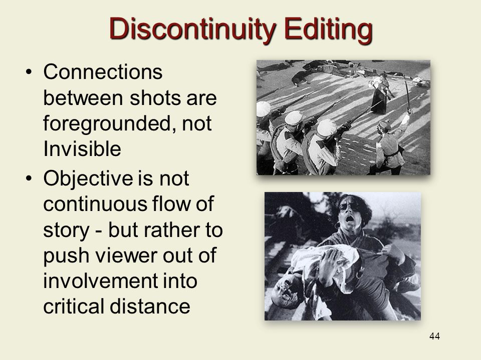 Discontinuity Editing Connections between shots are foregrounded, not Invisible Objective is not continuous flow of story - but rather to push viewer out of involvement into critical distance 44