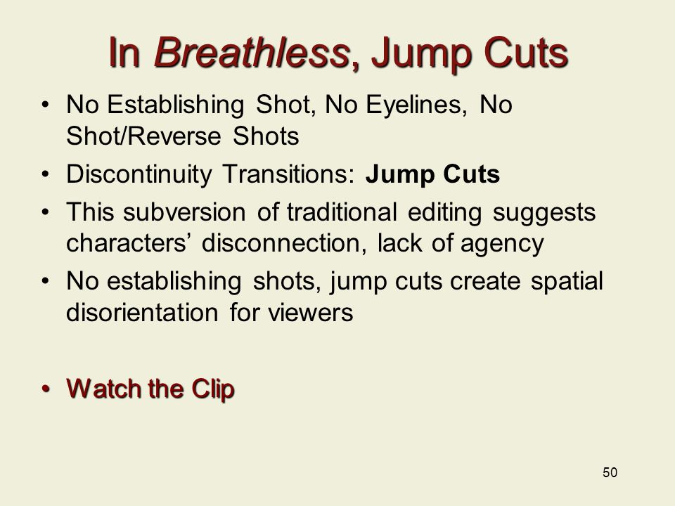In Breathless, Jump Cuts No Establishing Shot, No Eyelines, No Shot/Reverse Shots Discontinuity Transitions: Jump Cuts This subversion of traditional editing suggests characters' disconnection, lack of agency No establishing shots, jump cuts create spatial disorientation for viewers Watch the ClipWatch the Clip 50