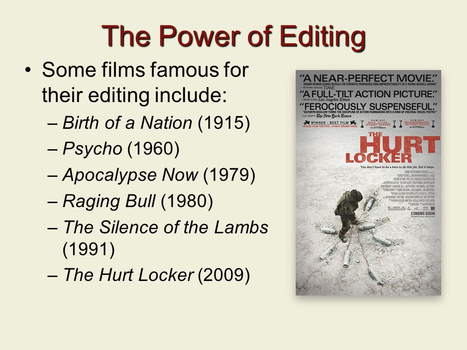 The Power of Editing Some films famous for their editing include: –Birth of a Nation (1915) –Psycho (1960) –Apocalypse Now (1979) –Raging Bull (1980) –The Silence of the Lambs (1991) –The Hurt Locker (2009)