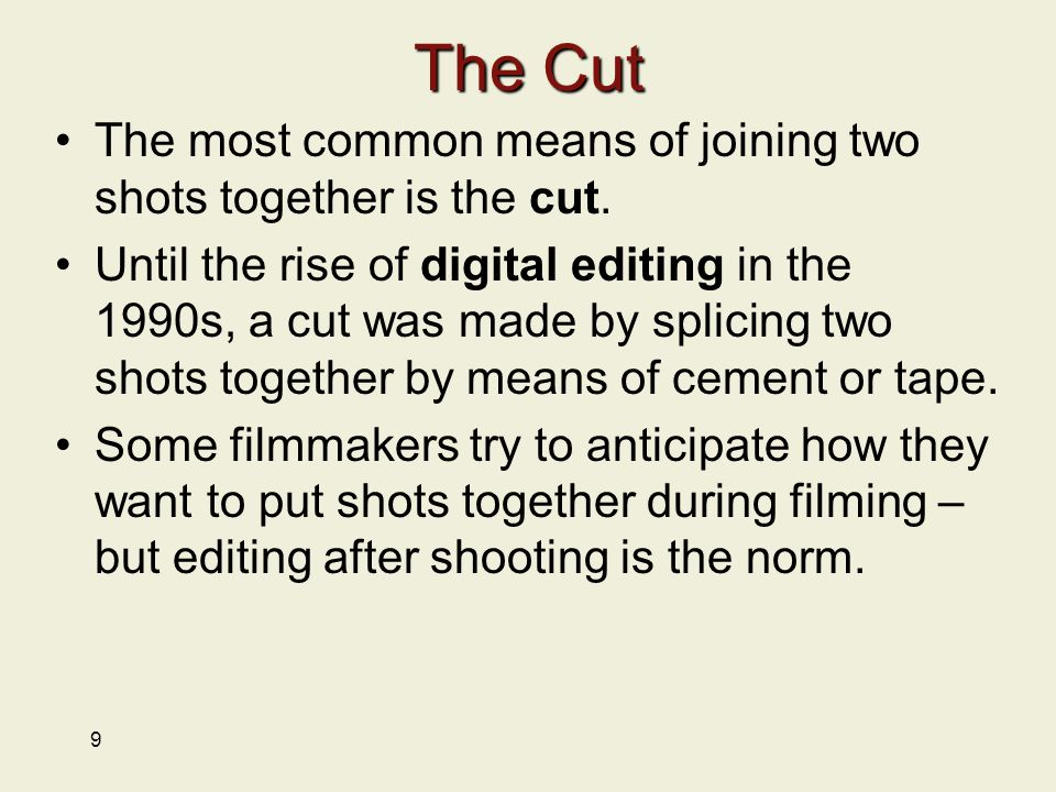 9 The Cut The most common means of joining two shots together is the cut.