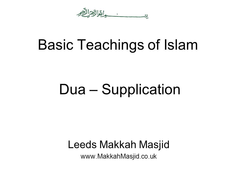 Basic Teachings of Islam Leeds Makkah Masjid www.MakkahMasjid.co.uk Dua – Supplication