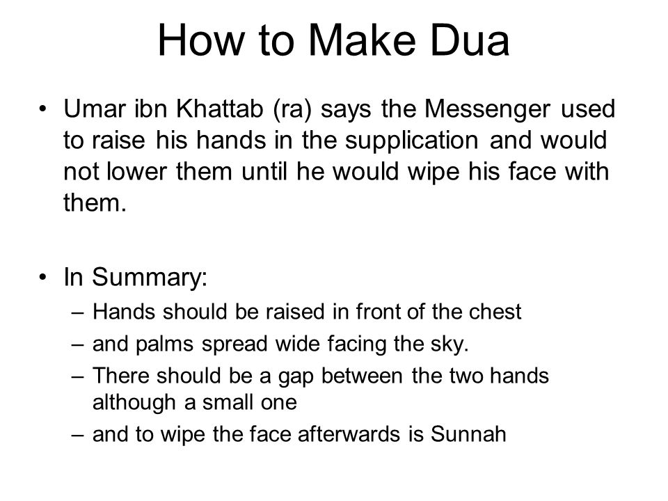 How to Make Dua Umar ibn Khattab (ra) says the Messenger used to raise his hands in the supplication and would not lower them until he would wipe his