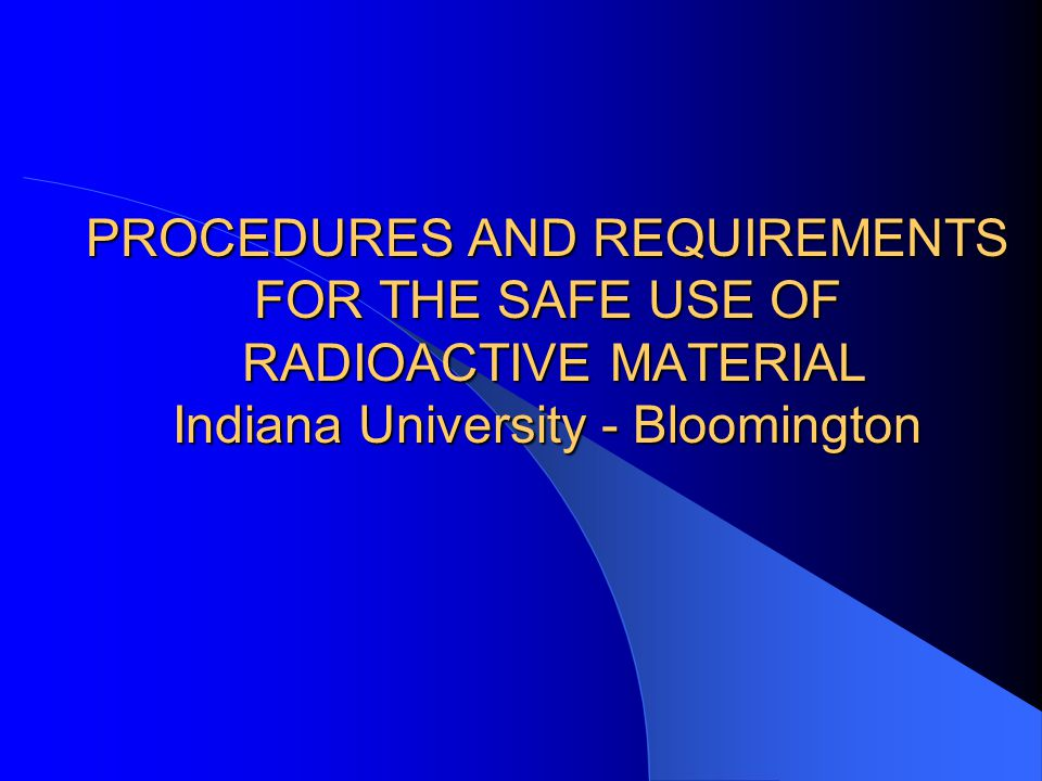 PROCEDURES AND REQUIREMENTS FOR THE SAFE USE OF RADIOACTIVE MATERIAL Indiana University - Bloomington