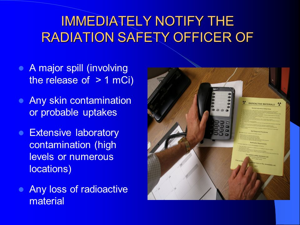 IMMEDIATELY NOTIFY THE RADIATION SAFETY OFFICER OF A major spill (involving the release of > 1 mCi) Any skin contamination or probable uptakes Extensive laboratory contamination (high levels or numerous locations) Any loss of radioactive material