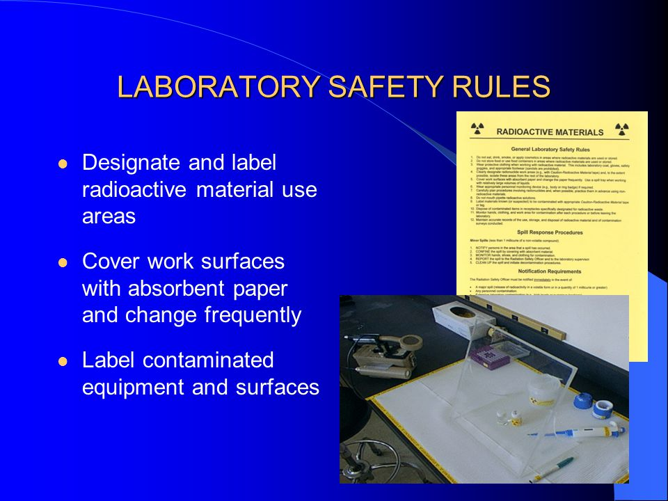 LABORATORY SAFETY RULES Designate and label radioactive material use areas Cover work surfaces with absorbent paper and change frequently Label contaminated equipment and surfaces