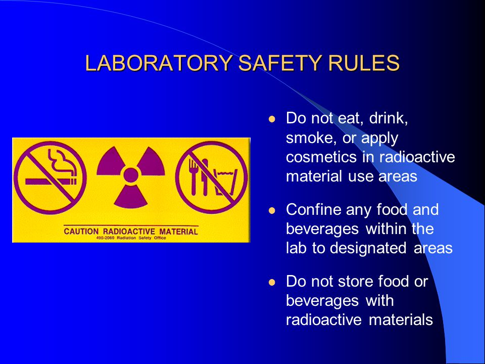 LABORATORY SAFETY RULES Wear protective apparel including lab coat, safety glasses/goggles, and disposable gloves Do not wear sandals when working with radioactive materials or other chemicals Wear dosimeter properly if assigned