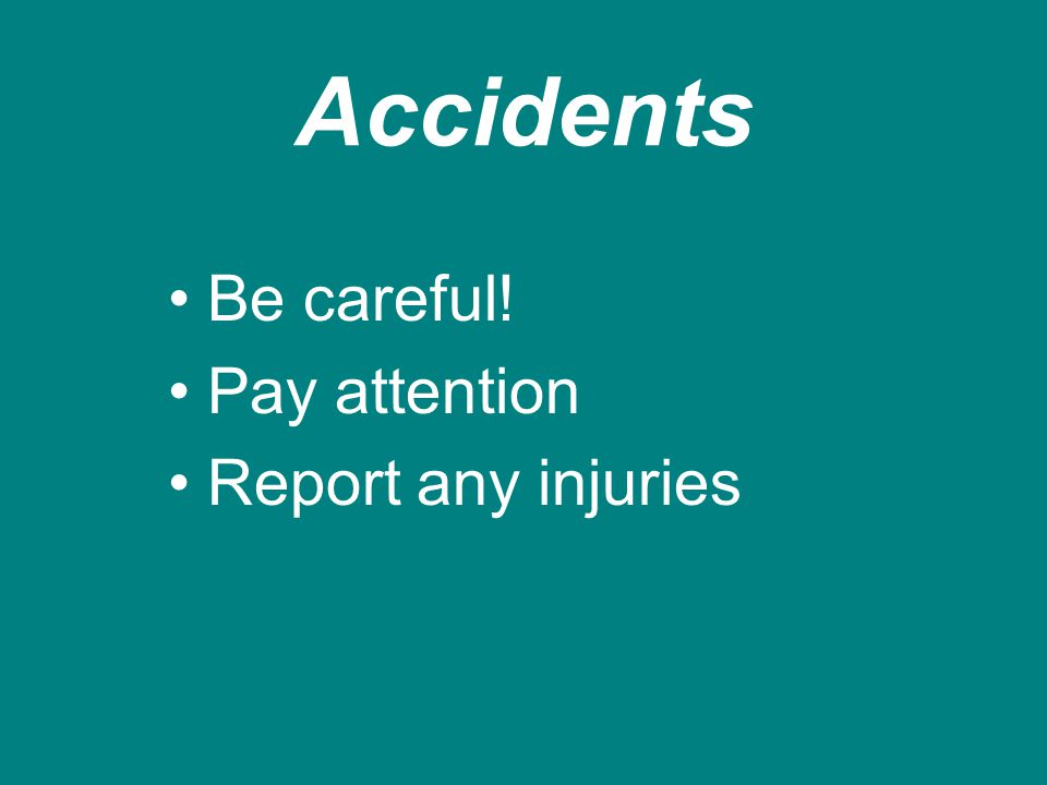 Accidents Be careful! Pay attention Report any injuries