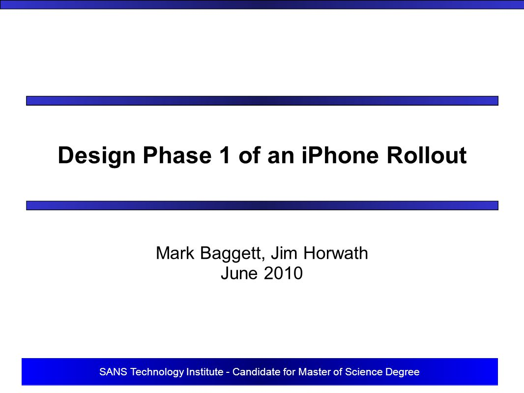 SANS Technology Institute - Candidate for Master of Science Degree Design Phase 1 of an iPhone Rollout Mark Baggett, Jim Horwath June 2010