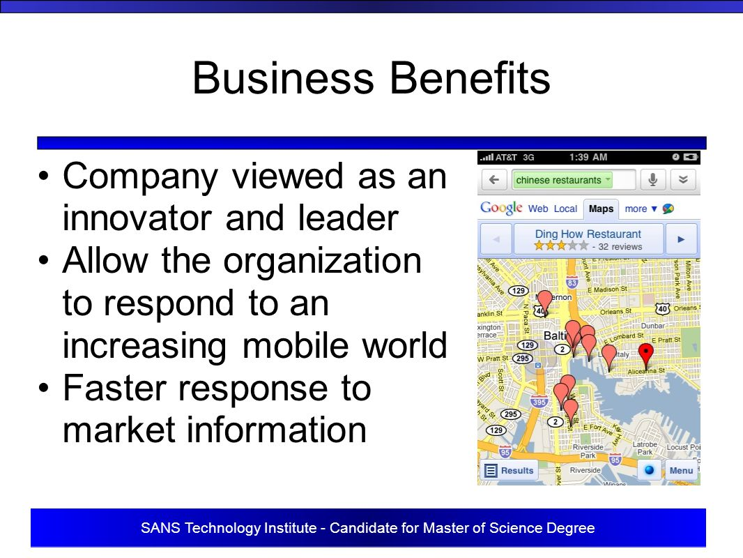 SANS Technology Institute - Candidate for Master of Science Degree Business Benefits Company viewed as an innovator and leader Allow the organization to respond to an increasing mobile world Faster response to market information