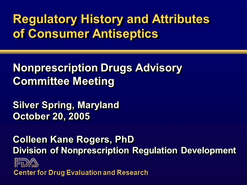 Regulatory History and Attributes of Consumer Antiseptics Nonprescription Drugs Advisory Committee Meeting Silver Spring, Maryland October 20, 2005 Colleen Kane Rogers, PhD Division of Nonprescription Regulation Development Nonprescription Drugs Advisory Committee Meeting Silver Spring, Maryland October 20, 2005 Colleen Kane Rogers, PhD Division of Nonprescription Regulation Development Center for Drug Evaluation and Research