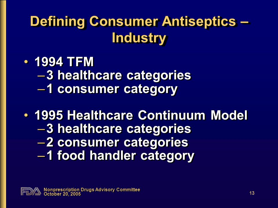 Nonprescription Drugs Advisory Committee October 20, 2005 13 Defining Consumer Antiseptics – Industry 1994 TFM –3 healthcare categories –1 consumer category 1995 Healthcare Continuum Model –3 healthcare categories –2 consumer categories –1 food handler category 1994 TFM –3 healthcare categories –1 consumer category 1995 Healthcare Continuum Model –3 healthcare categories –2 consumer categories –1 food handler category