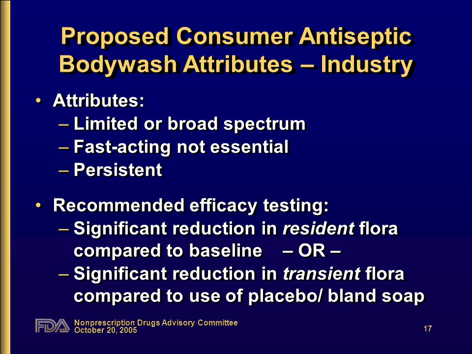 Nonprescription Drugs Advisory Committee October 20, 2005 17 Proposed Consumer Antiseptic Bodywash Attributes – Industry Attributes: –Limited or broad spectrum –Fast-acting not essential –Persistent Recommended efficacy testing: –Significant reduction in resident flora compared to baseline – OR – –Significant reduction in transient flora compared to use of placebo/ bland soap Attributes: –Limited or broad spectrum –Fast-acting not essential –Persistent Recommended efficacy testing: –Significant reduction in resident flora compared to baseline – OR – –Significant reduction in transient flora compared to use of placebo/ bland soap