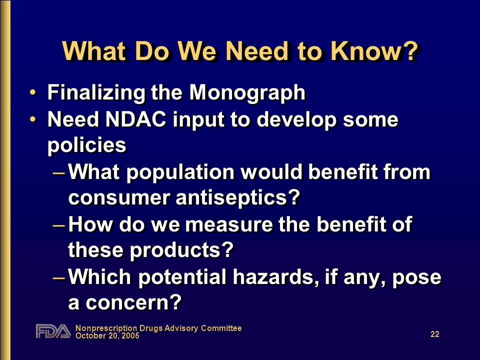Nonprescription Drugs Advisory Committee October 20, 2005 22 What Do We Need to Know.
