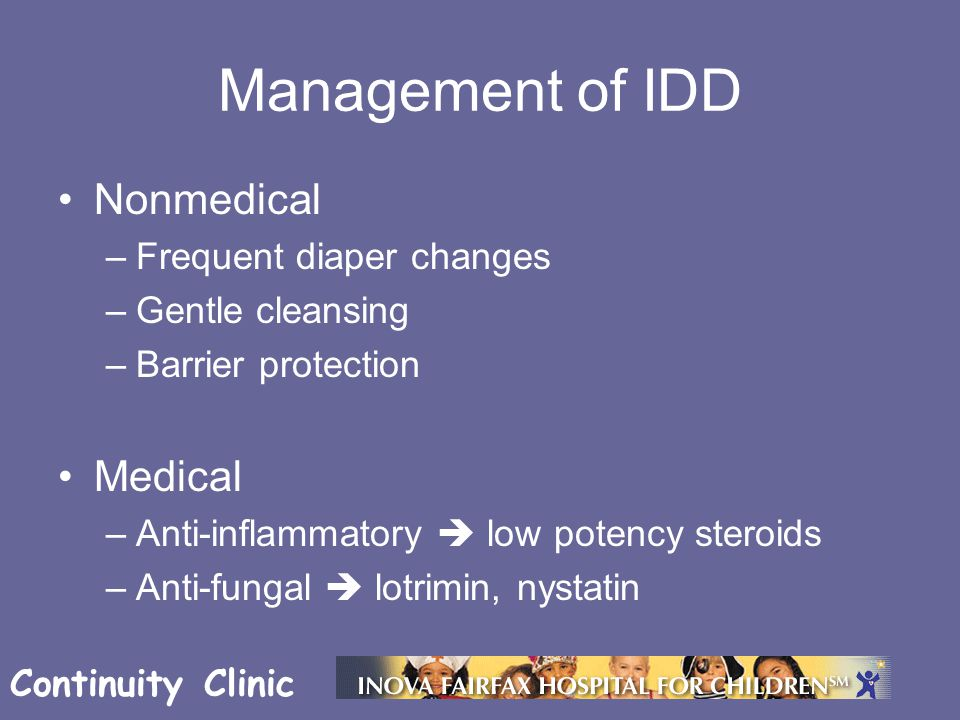 Continuity Clinic Management of IDD Nonmedical –Frequent diaper changes –Gentle cleansing –Barrier protection Medical –Anti-inflammatory  low potency steroids –Anti-fungal  lotrimin, nystatin