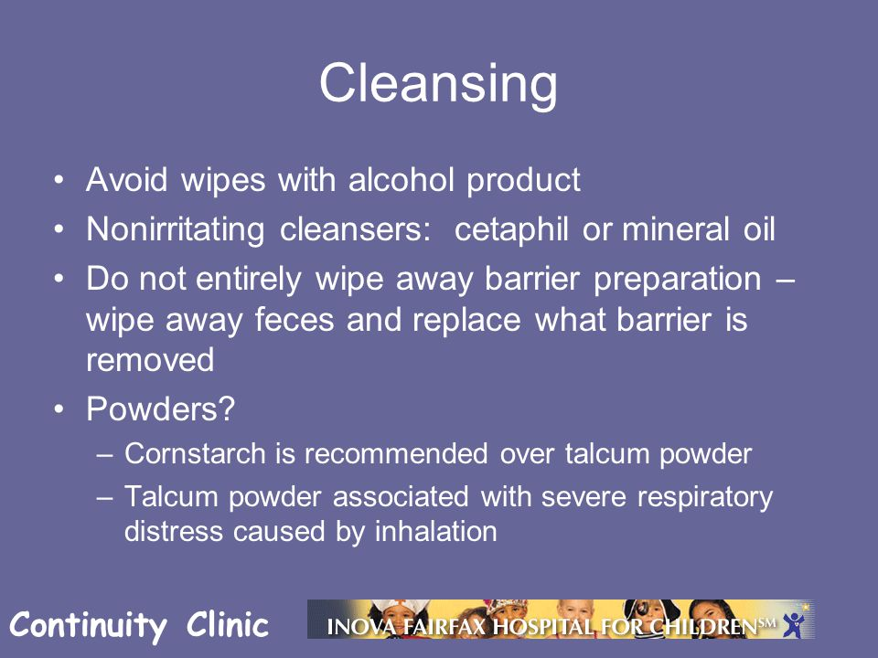 Continuity Clinic Cleansing Avoid wipes with alcohol product Nonirritating cleansers: cetaphil or mineral oil Do not entirely wipe away barrier preparation – wipe away feces and replace what barrier is removed Powders.