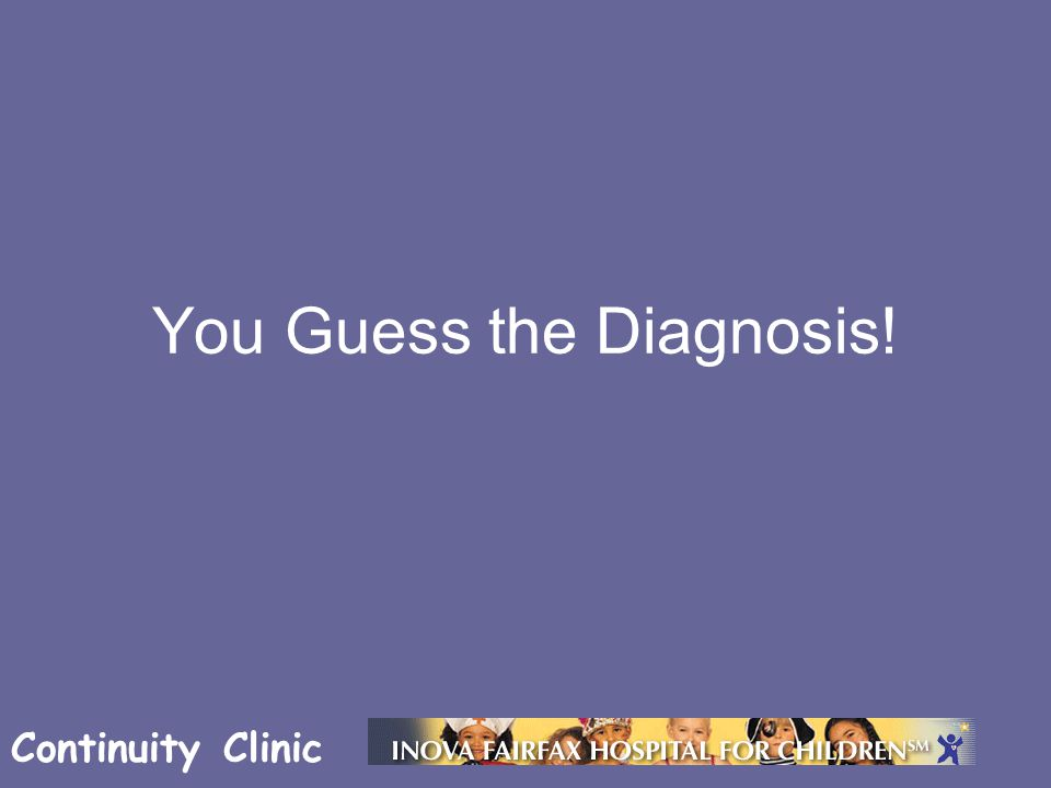 Continuity Clinic You Guess the Diagnosis!