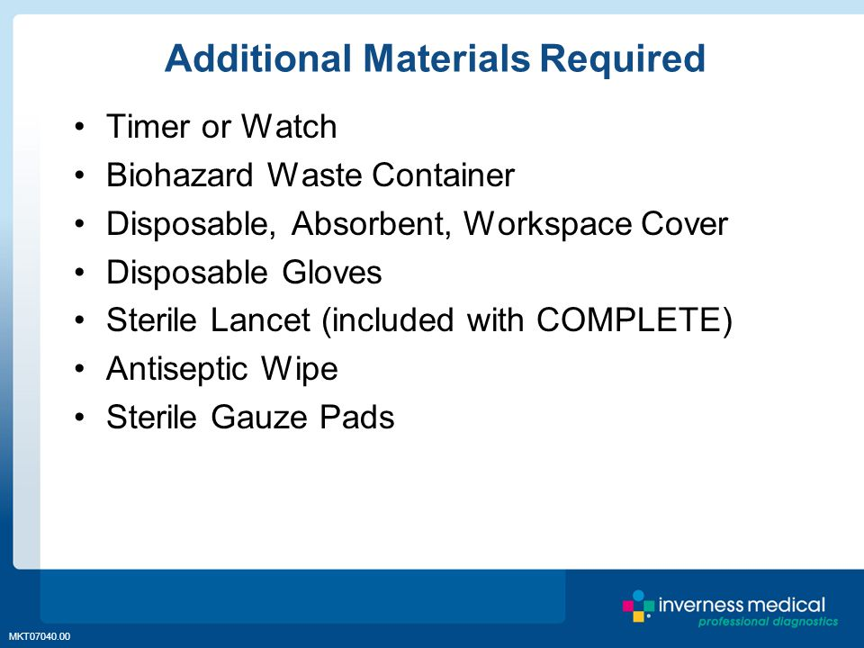MKT07040.00 Additional Materials Required Timer or Watch Biohazard Waste Container Disposable, Absorbent, Workspace Cover Disposable Gloves Sterile Lancet (included with COMPLETE) Antiseptic Wipe Sterile Gauze Pads