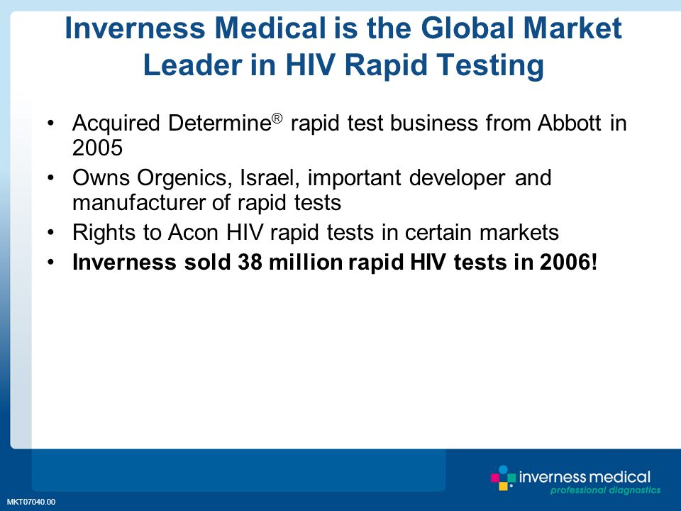 MKT07040.00 Inverness Medical is the Global Market Leader in HIV Rapid Testing Acquired Determine ® rapid test business from Abbott in 2005 Owns Orgenics, Israel, important developer and manufacturer of rapid tests Rights to Acon HIV rapid tests in certain markets Inverness sold 38 million rapid HIV tests in 2006!