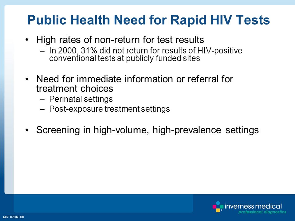 MKT07040.00 Public Health Need for Rapid HIV Tests High rates of non-return for test results –In 2000, 31% did not return for results of HIV-positive conventional tests at publicly funded sites Need for immediate information or referral for treatment choices –Perinatal settings –Post-exposure treatment settings Screening in high-volume, high-prevalence settings