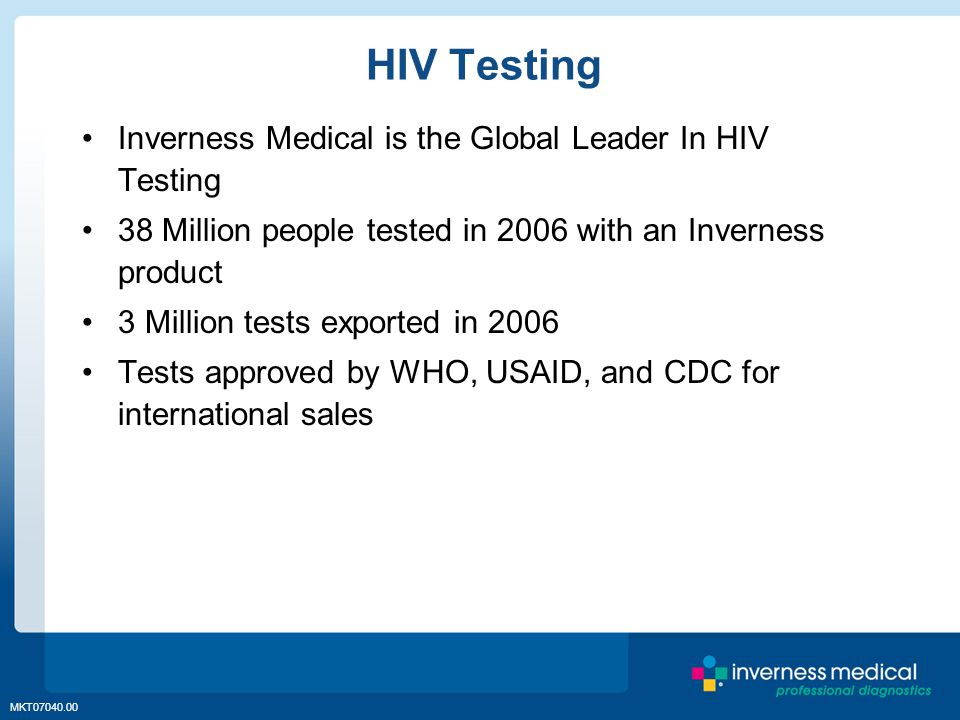 MKT07040.00 HIV Testing Inverness Medical is the Global Leader In HIV Testing 38 Million people tested in 2006 with an Inverness product 3 Million tes