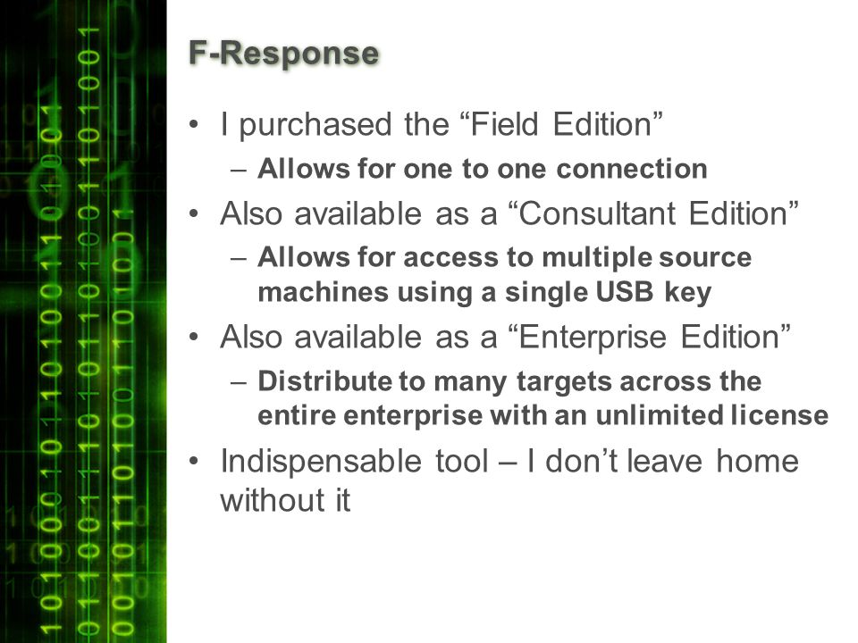 F-Response I purchased the Field Edition –Allows for one to one connection Also available as a Consultant Edition –Allows for access to multiple source machines using a single USB key Also available as a Enterprise Edition –Distribute to many targets across the entire enterprise with an unlimited license Indispensable tool – I don't leave home without it