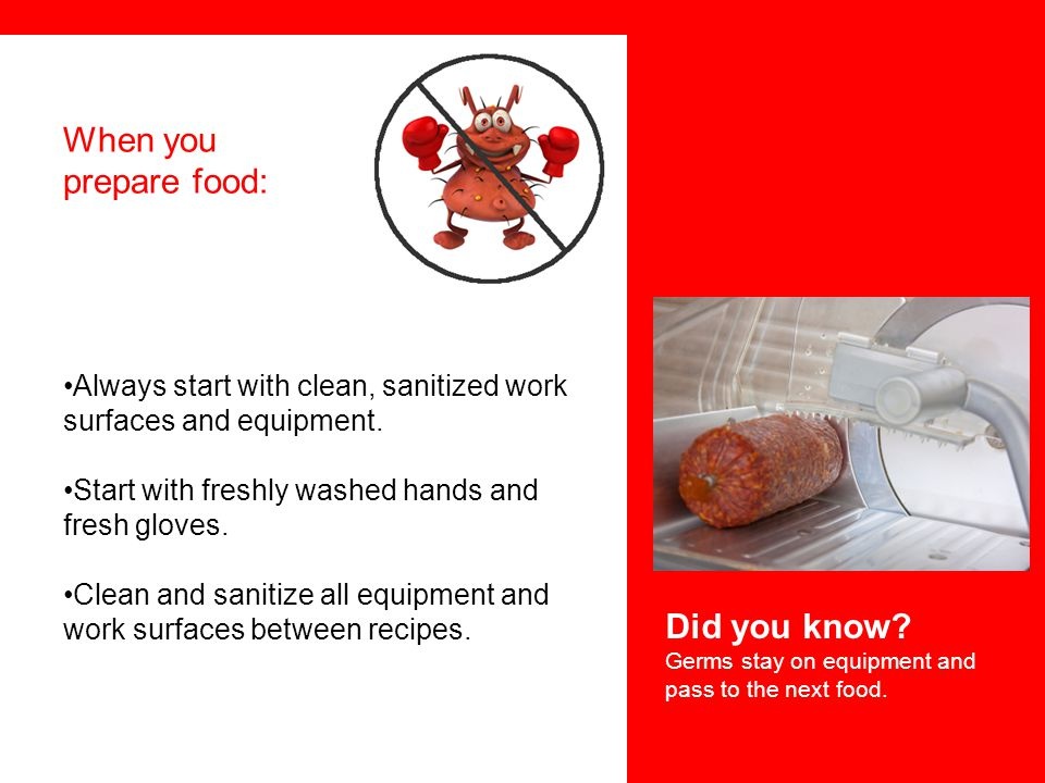 When you prepare food: Always start with clean, sanitized work surfaces and equipment. Start with freshly washed hands and fresh gloves. Clean and san