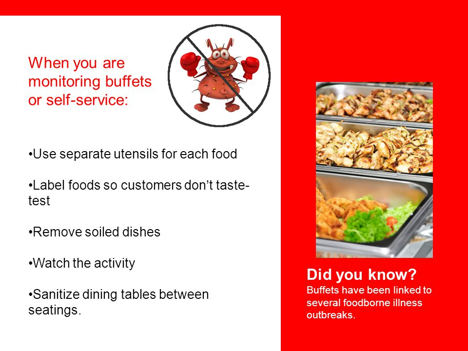 When you are monitoring buffets or self-service: Use separate utensils for each food Label foods so customers don't taste- test Remove soiled dishes W