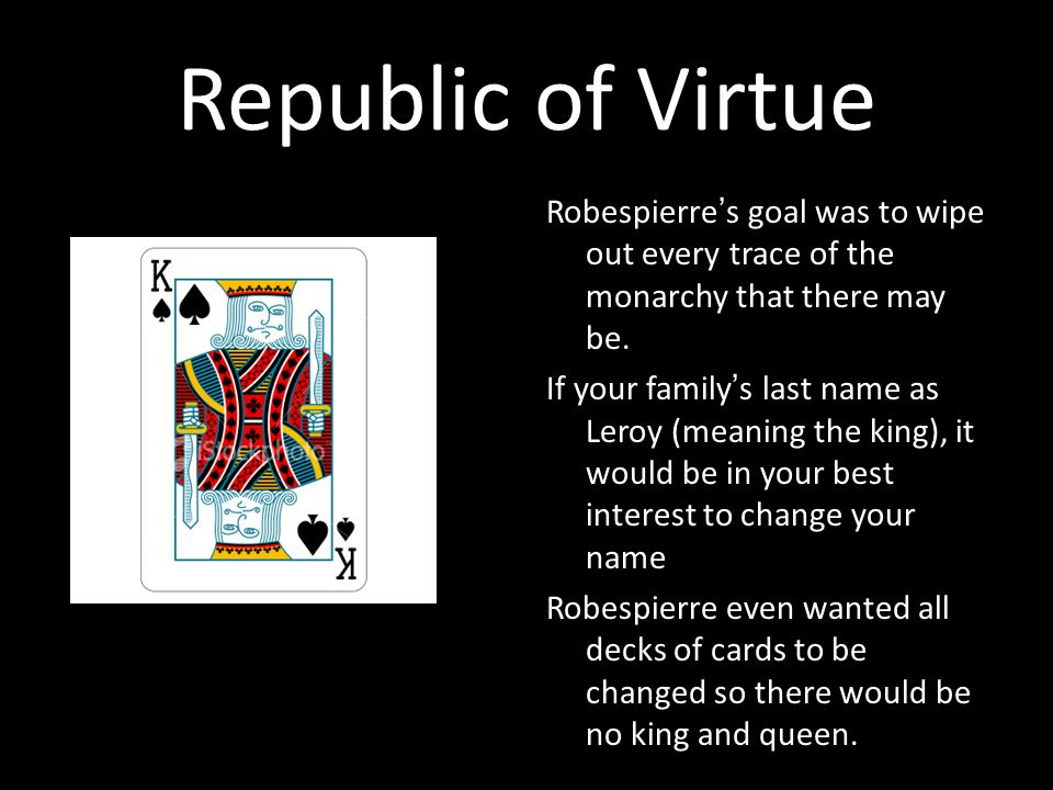 Republic of Virtue Robespierre's goal was to wipe out every trace of the monarchy that there may be.