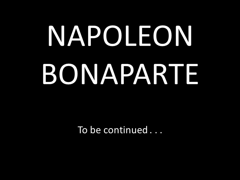 NAPOLEON BONAPARTE To be continued...
