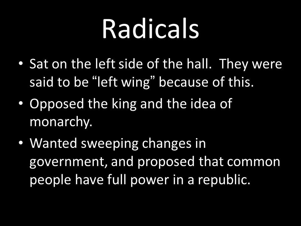 Radicals Sat on the left side of the hall. They were said to be left wing because of this.