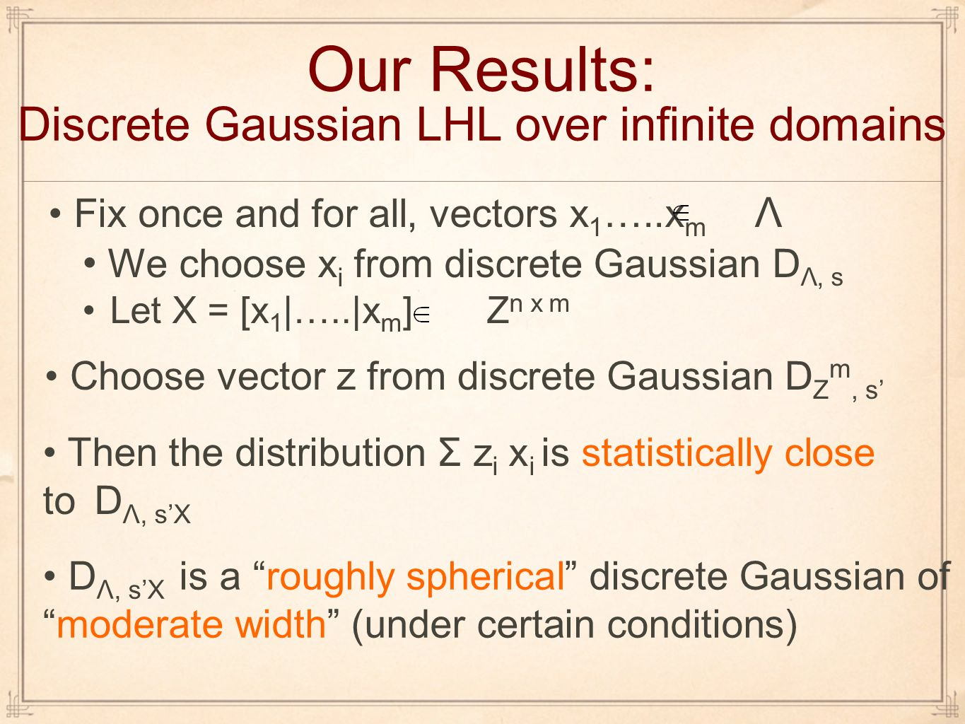 Our Results: Discrete Gaussian LHL over infinite domains Fix once and for all, vectors x 1 …..x m Λ We choose x i from discrete Gaussian D Λ, s Let X = [x 1 |…..|x m ] Z n x m Choose vector z from discrete Gaussian D Z m, s' Then the distribution Σ z i x i is statistically close to D Λ, s'X D Λ, s'X is a roughly spherical discrete Gaussian of moderate width (under certain conditions)