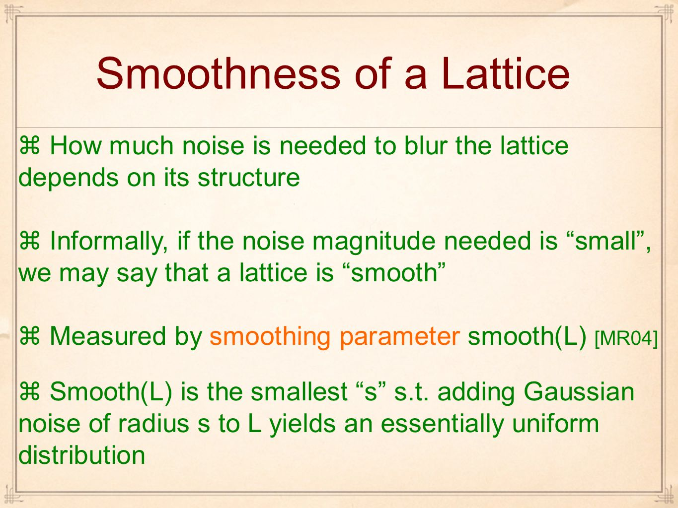 Smoothness of a Lattice  How much noise is needed to blur the lattice depends on its structure  Informally, if the noise magnitude needed is small , we may say that a lattice is smooth  Measured by smoothing parameter smooth(L) [MR04]  Smooth(L) is the smallest s s.t.