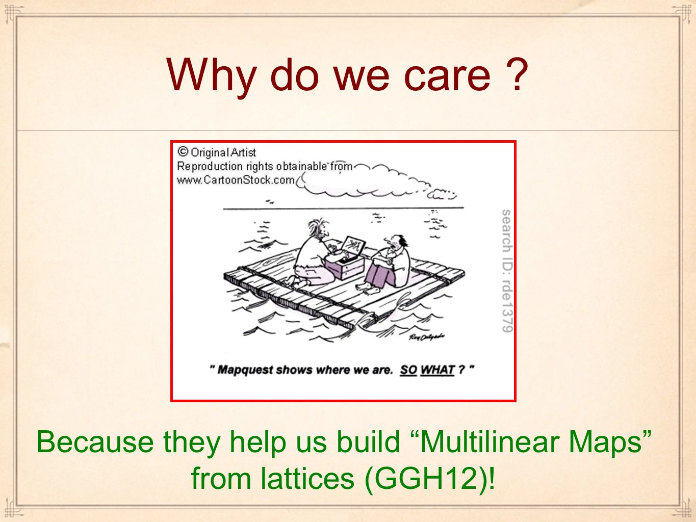 Because they help us build Multilinear Maps from lattices (GGH12)!