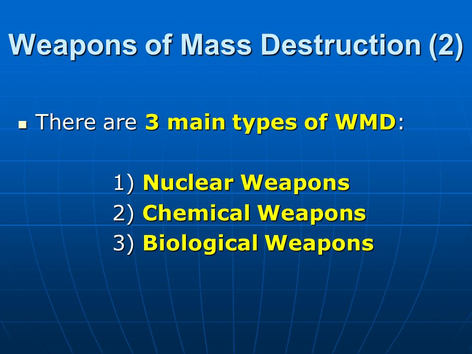 Weapons of Mass Destruction (2) There are 3 main types of WMD: There are 3 main types of WMD: 1) Nuclear Weapons 2) Chemical Weapons 3) Biological Weapons
