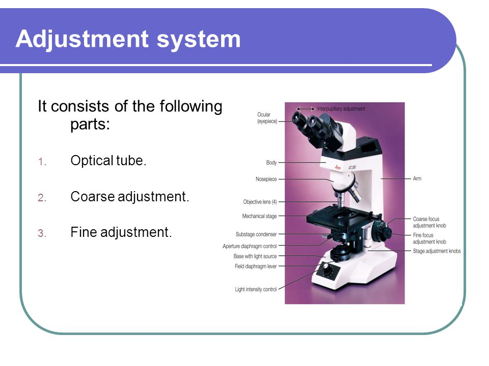 Adjustment system It consists of the following parts: 1. Optical tube. 2. Coarse adjustment. 3. Fine adjustment.