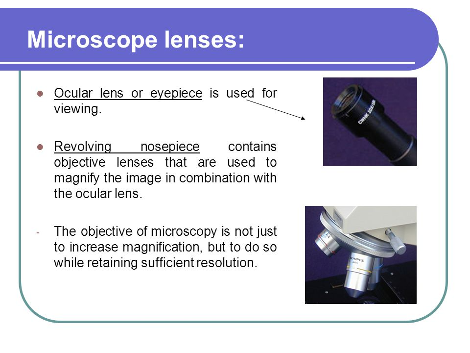 Ocular lens or eyepiece is used for viewing. Revolving nosepiece contains objective lenses that are used to magnify the image in combination with the