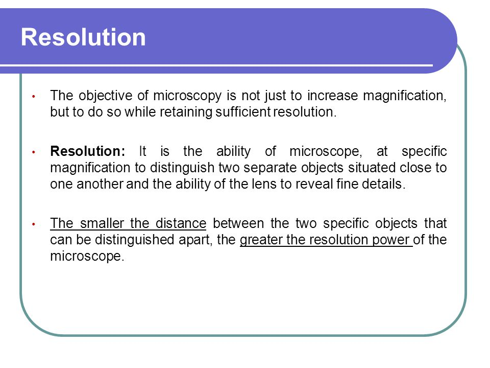 Resolution The objective of microscopy is not just to increase magnification, but to do so while retaining sufficient resolution. Resolution: It is th