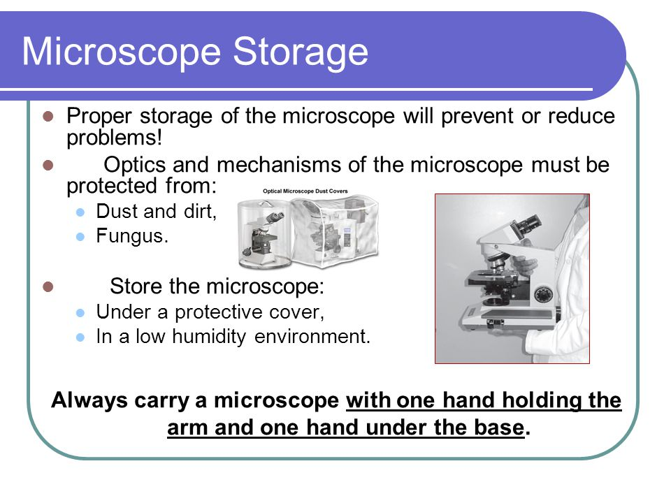 Microscope Storage Proper storage of the microscope will prevent or reduce problems! Optics and mechanisms of the microscope must be protected from: D