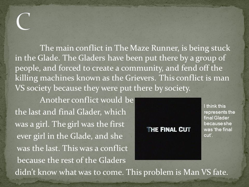 The main conflict in The Maze Runner, is being stuck in the Glade. The Gladers have been put there by a group of people, and forced to create a commun