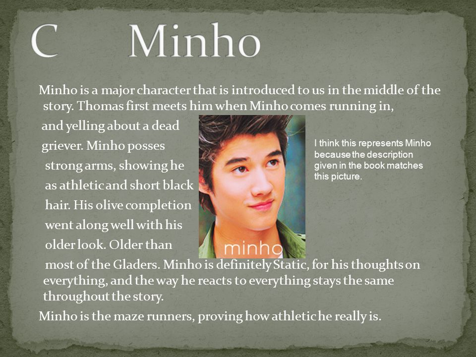 Minho is a major character that is introduced to us in the middle of the story. Thomas first meets him when Minho comes running in, and yelling about