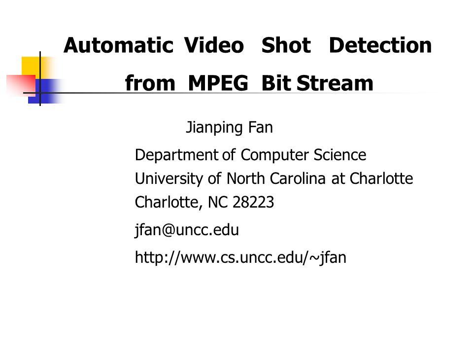 Automatic Video Shot Detection from MPEG Bit Stream Jianping Fan Department of Computer Science University of North Carolina at Charlotte Charlotte, NC 28223 jfan@uncc.edu http://www.cs.uncc.edu/~jfan