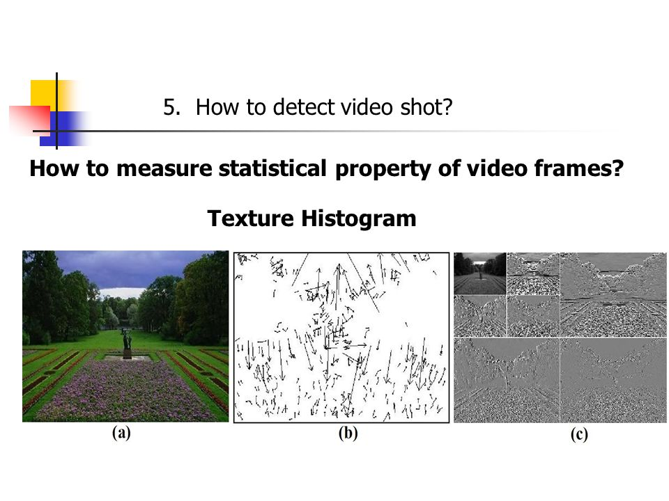 5. How to detect video shot How to measure statistical property of video frames Texture Histogram