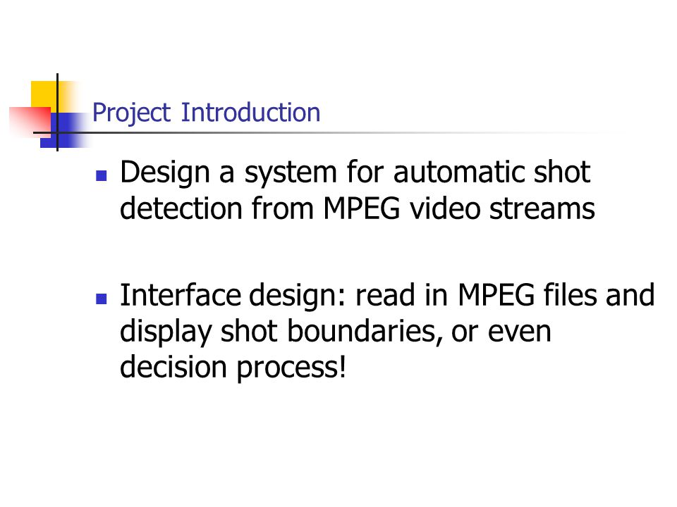 Project Introduction Design a system for automatic shot detection from MPEG video streams Interface design: read in MPEG files and display shot boundaries, or even decision process!